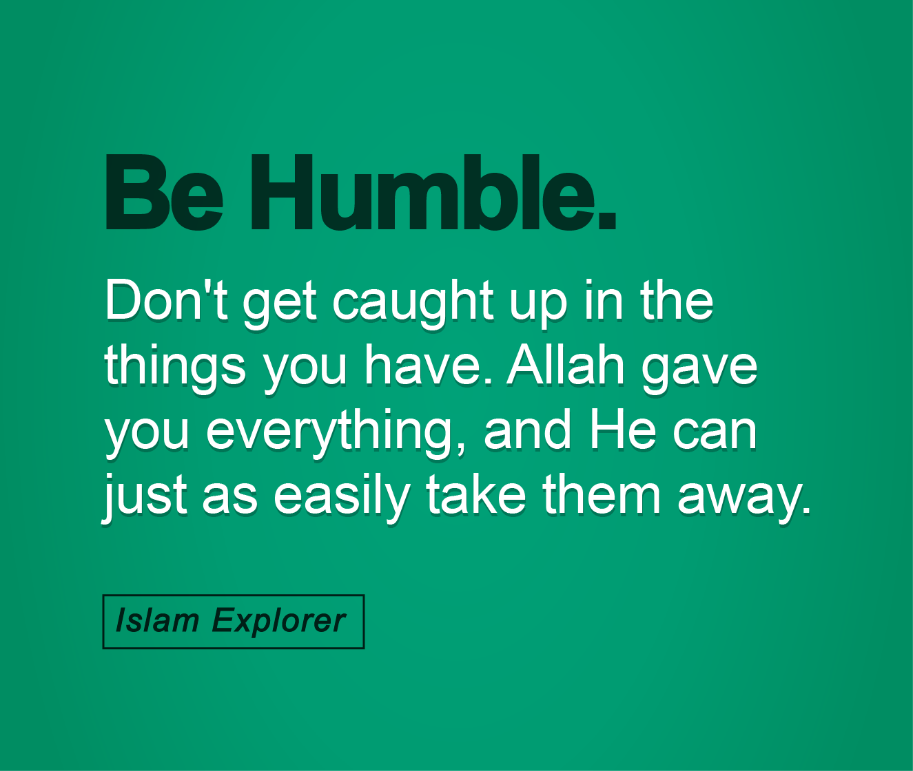 Be Humble, Don't get caught up in the things you have.