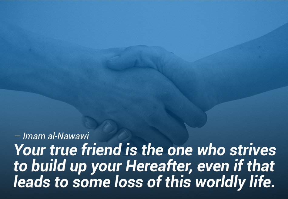 Your true friend is the one who strives to build up your Hereafter
